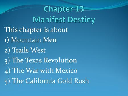 This chapter is about 1) Mountain Men 2) Trails West 3) The Texas Revolution 4) The War with Mexico 5) The California Gold Rush.