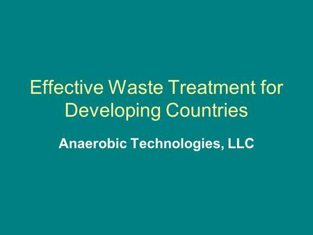 Effective Waste Treatment for Developing Countries Anaerobic Technologies, LLC.