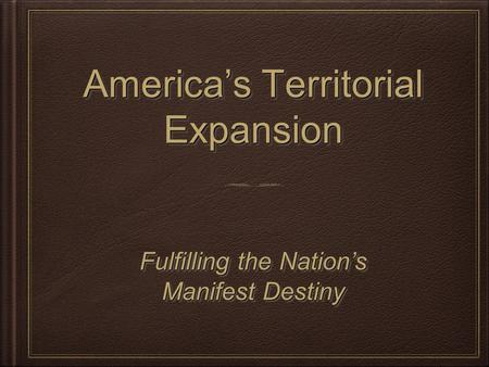 America's Territorial Expansion Fulfilling the Nation's Manifest Destiny Fulfilling the Nation's Manifest Destiny.