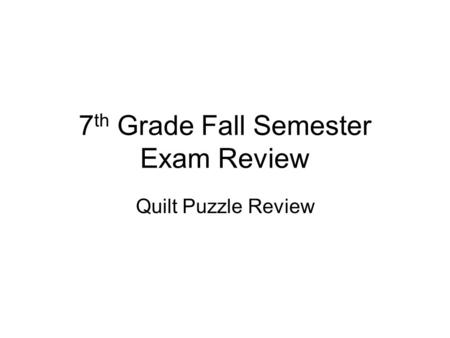 7 th Grade Fall Semester Exam Review Quilt Puzzle Review.
