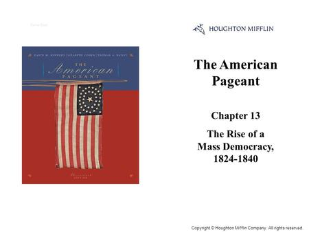 The American Pageant Chapter 13 The Rise of a Mass Democracy, 1824-1840 Cover Slide Copyright © Houghton Mifflin Company. All rights reserved.