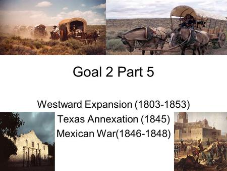 Goal 2 Part 5 Westward Expansion (1803-1853) Texas Annexation (1845) Mexican War(1846-1848)