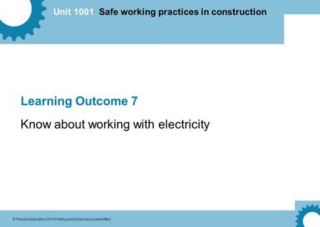 Unit 1001 Safe working practices in construction © Pearson Education 2010 Printing and photocopying permitted Learning Outcome 7 Know about working with.
