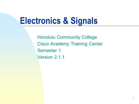 1 Electronics & Signals Honolulu Community College Cisco Academy Training Center Semester 1 Version 2.1.1.