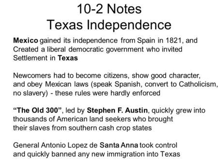 10-2 Notes Texas Independence Mexico gained its independence from Spain in 1821, and Created a liberal democratic government who invited Settlement in.