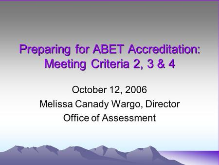 Preparing for ABET Accreditation: Meeting Criteria 2, 3 & 4 October 12, 2006 Melissa Canady Wargo, Director Office of Assessment.