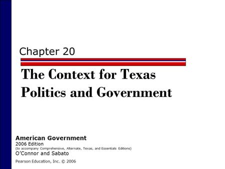 Chapter 20 The Context for Texas Politics and Government Pearson Education, Inc. © 2006 American Government 2006 Edition (to accompany Comprehensive, Alternate,