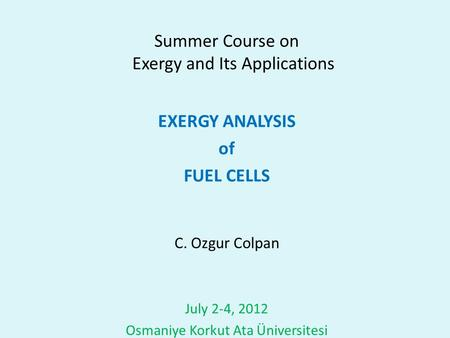 Summer Course on Exergy and Its Applications EXERGY ANALYSIS of FUEL CELLS C. Ozgur Colpan July 2-4, 2012 Osmaniye Korkut Ata Üniversitesi.