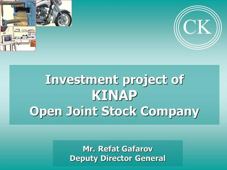 Investment project of KINAP Open Joint Stock Company Mr. Refat Gafarov Deputy Director General CK.