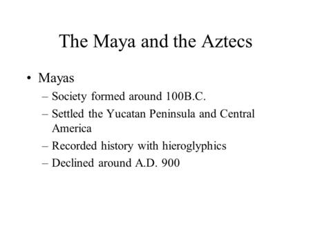The Maya and the Aztecs Mayas –Society formed around 100B.C. –Settled the Yucatan Peninsula and Central America –Recorded history with hieroglyphics –Declined.