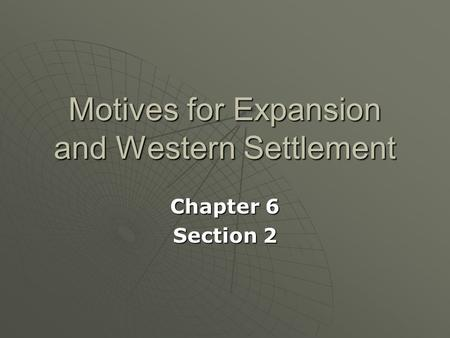 Motives for Expansion and Western Settlement Chapter 6 Section 2.