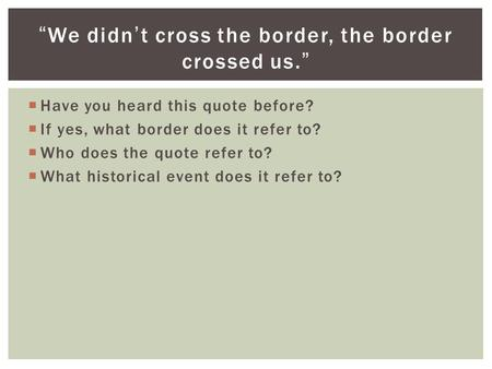 " Have you heard this quote before?  If yes, what border does it refer to?  Who does the quote refer to?  What historical event does it refer to? ""We."