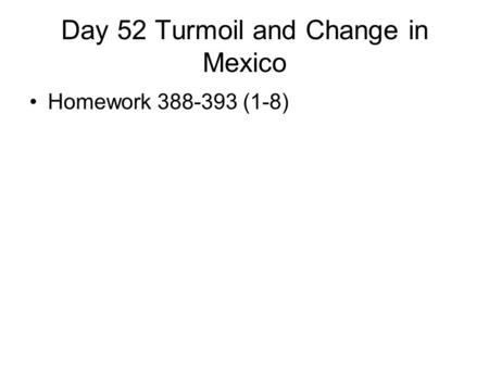 Day 52 Turmoil and Change in Mexico Homework 388-393 (1-8)