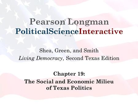 Pearson Longman PoliticalScienceInteractive Shea, Green, and Smith Living Democracy, Second Texas Edition Chapter 19: The Social and Economic Milieu of.