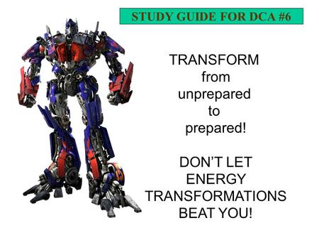 TRANSFORM from unprepared to prepared! DON'T LET ENERGY TRANSFORMATIONS BEAT YOU! STUDY GUIDE FOR DCA #6.