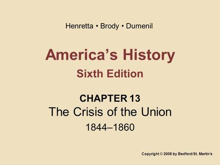 America's History Sixth Edition CHAPTER 13 The Crisis of the Union 1844–1860 Copyright © 2008 by Bedford/St. Martin's Henretta Brody Dumenil.