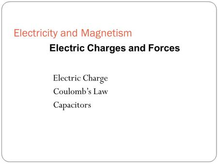 Electricity and Magnetism Electric Charge Coulomb's Law Capacitors Electric Charges and Forces.