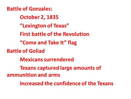 "Battle of Gonzales: October 2, 1835 ""Lexington of Texas"" First battle of the Revolution ""Come and Take It"" flag Battle of Goliad Mexicans surrendered Texans."