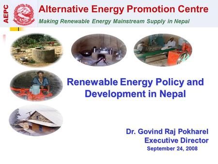 Alternative Energy Promotion Centre Making Renewable Energy Mainstream Supply in Nepal AEPC Renewable Energy Policy and Development in Nepal Dr. Govind.