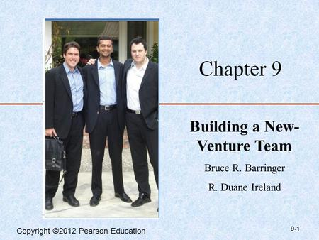 Copyright ©2012 Pearson Education Chapter 9 Building a New- Venture Team Bruce R. Barringer R. Duane Ireland 9-1.