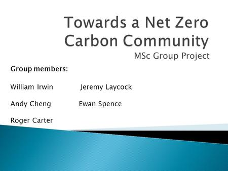 MSc Group Project William Irwin Jeremy Laycock Andy ChengEwan Spence Roger Carter Group members :