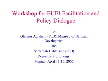 Workshop for EUEI Facilitation and Policy Dialogue By Ghirmai Abraham (PhD), Ministry of National Development and Semereab Habtetsion (PhD) Department.