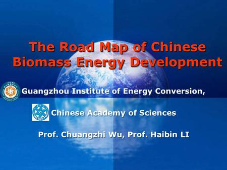 The Road Map of Chinese Biomass Energy Development Guangzhou Institute of Energy Conversion, Chinese Academy of Sciences Prof. Chuangzhi Wu, Prof. Haibin.