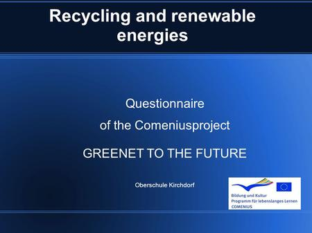 Recycling and renewable energies Questionnaire of the Comeniusproject GREENET TO THE FUTURE Oberschule Kirchdorf.