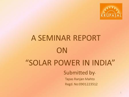 "A SEMINAR REPORT ON ""SOLAR POWER IN INDIA"" Submitted by - Tapas Ranjan Mahto Regd. No:0901223512 1."