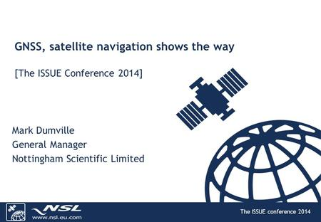 The ISSUE conference 2014 GNSS, satellite navigation shows the way [The ISSUE Conference 2014] Mark Dumville General Manager Nottingham Scientific Limited.