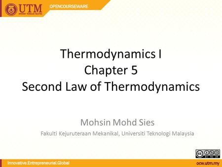 Thermodynamics I Chapter 5 Second Law of Thermodynamics Mohsin Mohd Sies Fakulti Kejuruteraan Mekanikal, Universiti Teknologi Malaysia.