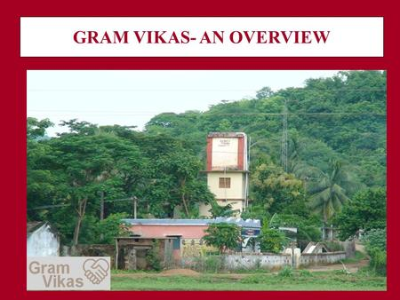 GRAM VIKAS- AN OVERVIEW. LOCATION OF WORK 19 districts 38,397 families 542 habitations 200,000 people.