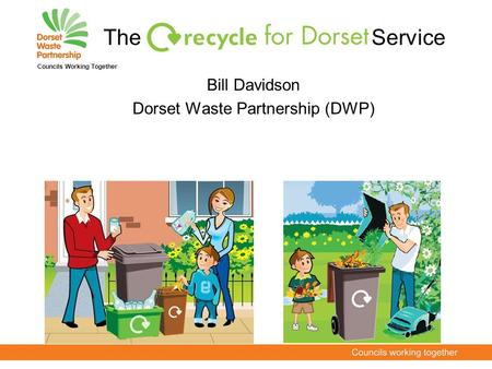 Bill Davidson Dorset Waste Partnership (DWP) Councils Working Together The Service.