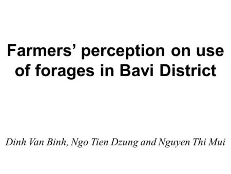 Farmers' perception on use of forages in Bavi District Dinh Van Binh, Ngo Tien Dzung and Nguyen Thi Mui.