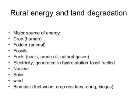 Rural energy and land degradation Major source of energy: Crop (human) Fodder (animal) Fossils Fuels (coals, crude oil, natural gases) Electricity; generated.