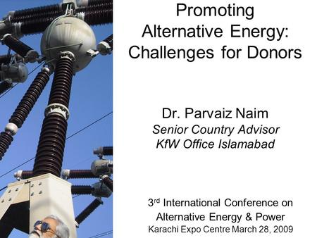 Promoting Alternative Energy: Challenges for Donors Dr. Parvaiz Naim Senior Country Advisor KfW Office Islamabad 3 rd International Conference on Alternative.