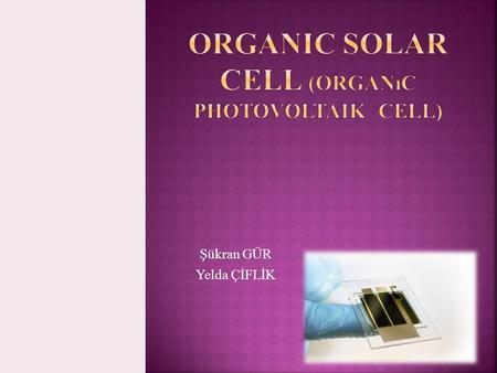 Şükran GÜR Yelda ÇİFLİK.  Organic photovoltaic cells convert solar into electric energy is probably the most interesting research challenge nowadays.