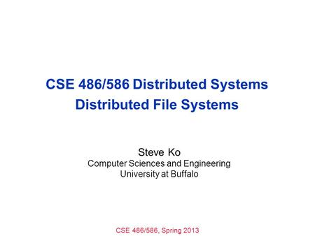 CSE 486/586, Spring 2013 CSE 486/586 Distributed Systems Distributed File Systems Steve Ko Computer Sciences and Engineering University at Buffalo.