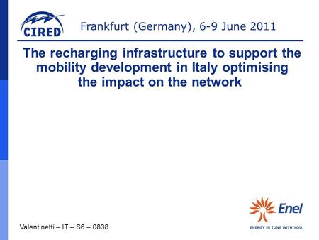 Frankfurt (Germany), 6-9 June 2011 Valentinetti – IT – S6 – 0838 The recharging infrastructure to support the mobility development in Italy optimising.