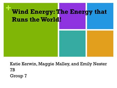 + Wind Energy: The Energy that Runs the World! Katie Kerwin, Maggie Malley, and Emily Nester 7B Group 7.