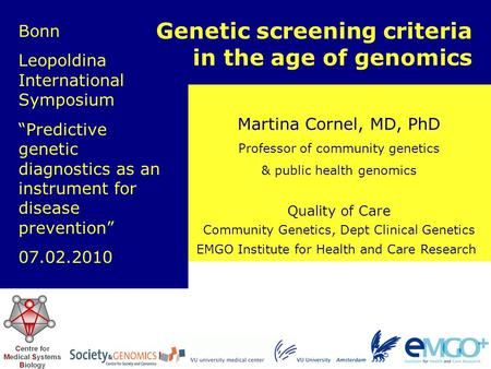 EMGO Institute for Health and Care Research Quality of Care Martina Cornel, MD, PhD Professor of community genetics & public health genomics Genetic screening.