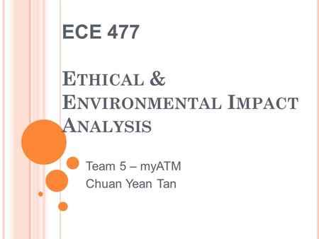 ECE 477 E THICAL & E NVIRONMENTAL I MPACT A NALYSIS Team 5 – myATM Chuan Yean Tan.