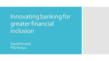 Innovating banking for greater financial inclusion David Ferrand, FSD Kenya.
