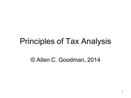 1 Principles of Tax Analysis © Allen C. Goodman, 2014.