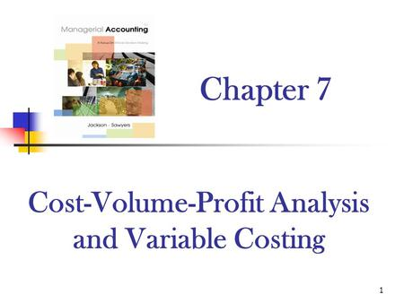 1 Chapter 7 Cost-Volume-Profit Analysis and Variable Costing.