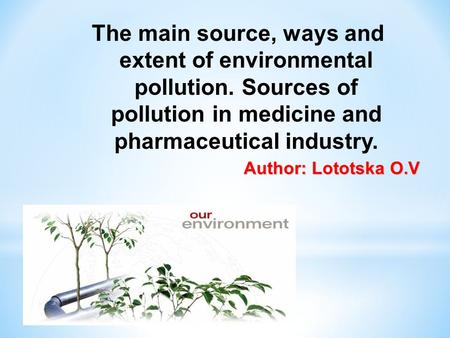 The main source, ways and extent of environmental pollution. Sources of pollution in medicine and pharmaceutical industry. Аuthor: Lototska O.V.