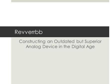 Revverrbb Constructing an Outdated but Superior Analog Device in the Digital Age.