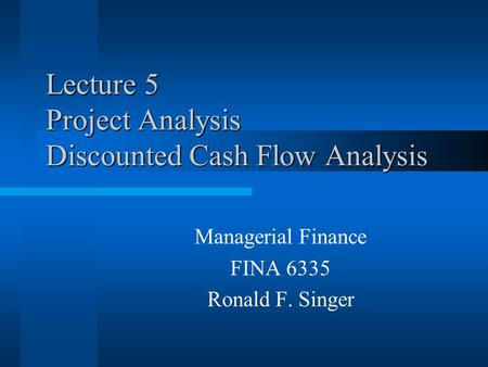 Lecture 5 Project Analysis Discounted Cash Flow Analysis Managerial Finance FINA 6335 Ronald F. Singer.