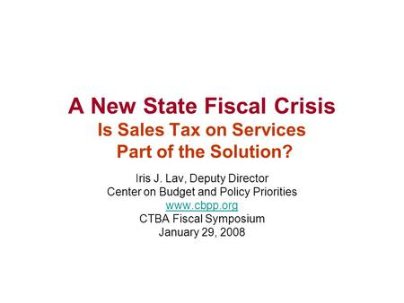 A New State Fiscal Crisis Is Sales Tax on Services Part of the Solution? Iris J. Lav, Deputy Director Center on Budget and Policy Priorities www.cbpp.org.