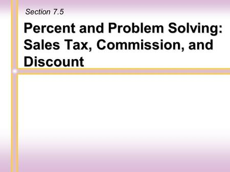 Percent and Problem Solving: Sales Tax, Commission, and Discount Section 7.5.